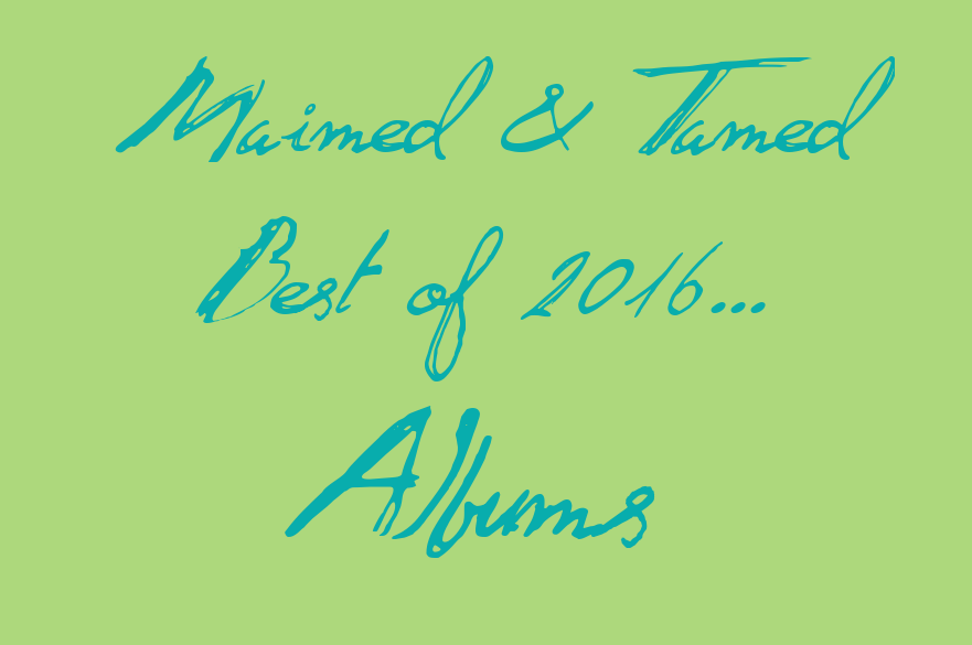 Maimed & Tamed Best Albums of 2016